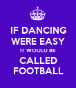 IF DANCING WERE EASY IT WOULD BE CALLED FOOTBALL - Personalised Poster large