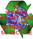IF EARTH WASN'T HERE YOU WOULDN'T BE HERE TO SO RECYCLE - Personalised Poster large