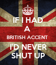 IF I HAD A  BRITISH ACCENT  I'D NEVER SHUT UP - Personalised Poster large
