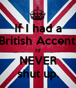 If I had a British Accent, I'd NEVER shut up. - Personalised Poster large