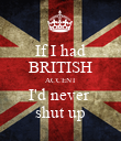 If I had BRITISH ACCENT I'd never  shut up - Personalised Poster large