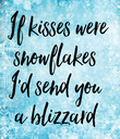 If kisses were snowflakes  I'd send you  a blizzard  - Personalised Poster large