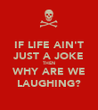 IF LIFE AIN'T JUST A JOKE THEN WHY ARE WE LAUGHING? - Personalised Poster large