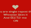 If u are single repost this Whoever likes it Will want to date you And like for me  ON - Personalised Poster large