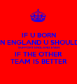 IF U BORN IN ENGLAND U SHOULD SUPPORT ENGLAND, EVEN IF THE OTHER TEAM IS BETTER - Personalised Poster large