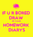IF U R BORED  DRAW  IN YOUR HOMEWORK  DIARYS - Personalised Poster large