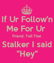 "If Ur Follow'n Me For Ur  Friend, Tell That  Stalker I said ""Hey"" - Personalised Poster large"