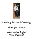 If voting for me is Wrong, then you don't want to be Right! Vote Patrick! - Personalised Poster large