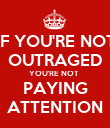 IF YOU'RE NOT OUTRAGED YOU'RE NOT  PAYING ATTENTION - Personalised Poster large