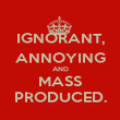 IGNORANT, ANNOYING AND MASS PRODUCED. - Personalised Poster large