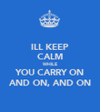 ILL KEEP CALM WHILE YOU CARRY ON AND ON, AND ON - Personalised Poster large