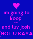 im going to keep  calm and luv josh  (NOT U KAYA) - Personalised Poster large