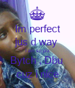 Im perfect jus d way  I am so plz Bytch , Dbu  cuz i nice - Personalised Poster large