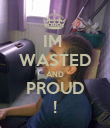 IM  WASTED AND PROUD ! - Personalised Poster large