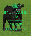 IMUSTACHE UA QUESTION BUT I'LL SHAVE IT4 LATER - Personalised Poster large