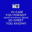 IN CASE  YOU FORGOT CONSTITUTIONALLY BOUND SO SWEET YOU KNOW!! - Personalised Poster large