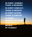 IN EVERY JOURNEY, THERE IS MEANING IN EVERY CONFLICT,  THERE IS GROWTH IN EVERY ACTION, THERE IS PURPOSE IN EVERY  MOMENT OF DOUBT, REMEMBER TO BELIEVE  IN YOURSELF - Personalised Poster large