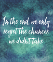 In the end, we only regret the chances we didn't take - Personalised Poster large