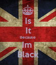 Is It Because  Im  Black - Personalised Poster large
