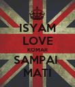 ISYAM LOVE KOMAR SAMPAI  MATI - Personalised Poster large