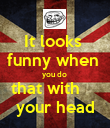 It looks  funny when  you do  that with     your head - Personalised Poster large