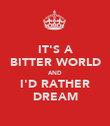 IT'S A BITTER WORLD AND I'D RATHER DREAM - Personalised Poster large