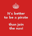 It's better to be a pirate  than join the navi - Personalised Poster large