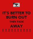 IT'S BETTER TO BURN OUT THEN FADE AWAY ! ! ! ! ! ! ! ! ! ! - Personalised Poster large
