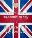 it takes a few  seconds to say Hi and forever to say goodbye - Personalised Poster large