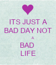 ITS JUST A BAD DAY NOT          A BAD  LIFE - Personalised Poster large