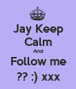 Jay Keep Calm And Follow me ?? :) xxx - Personalised Poster large