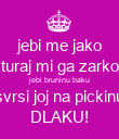 jebi me jako turaj mi ga zarko jebi bruninu baku svrsi joj na pickinu DLAKU! - Personalised Large Wall Decal
