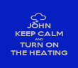 JOHN KEEP CALM AND TURN ON THE HEATING - Personalised Poster large