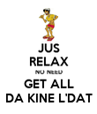 JUS RELAX NO NEED GET ALL DA KINE L'DAT - Personalised Poster large