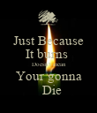 Just Because It burns  Doesn't mean Your gonna   Die - Personalised Poster large