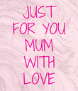 JUST FOR YOU MUM WITH LOVE - Personalised Poster large