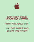 JUST KEEP GOING. IT DOES'NT MATTER HOW FAST, ONLY THAT YOU GET THERE AND ENJOY THE FINISH! - Personalised Poster large