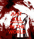 JUST  KILL EVERYBODY IN THE WORLD - Personalised Poster large