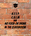 K E E P  C A L M AND NO FOOD or DRINK IN THE CLASSROOM - Personalised Poster large