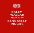 KALEM WAELAH AWAK KU IKI FANS BERAT INGGRIS - Personalised Poster large