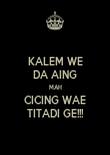 KALEM WE DA AING MAH CICING WAE TITADI GE!!! - Personalised Poster small
