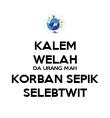 KALEM WELAH DA URANG MAH KORBAN SEPIK SELEBTWIT - Personalised Poster large