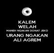 KALEM WELAH MANEH NGAKAN DONAT JEKO URANG NGAKAN ALI AGREM - Personalised Poster large