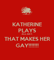 KATHERINE PLAYS ALL DAY, THAT MAKES HER GAY!!!!!!! - Personalised Poster large