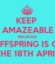 KEEP  AMAZEABLE BECAUSE  OFFSPRING IS ON THE 18TH APRIL - Personalised Poster large