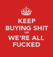KEEP BUYING SHIT OR WE'RE ALL FUCKED - Personalised Poster large