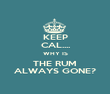 KEEP CAL.... WHY IS THE RUM ALWAYS GONE? - Personalised Poster large