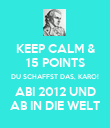 KEEP CALM & 15 POINTS DU SCHAFFST DAS, KARO! ABI 2012 UND AB IN DIE WELT - Personalised Poster large