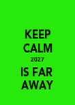 KEEP CALM 2027 IS FAR  AWAY - Personalised Poster large