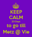 KEEP CALM 23 Days to go till Metz @ Vie - Personalised Poster small